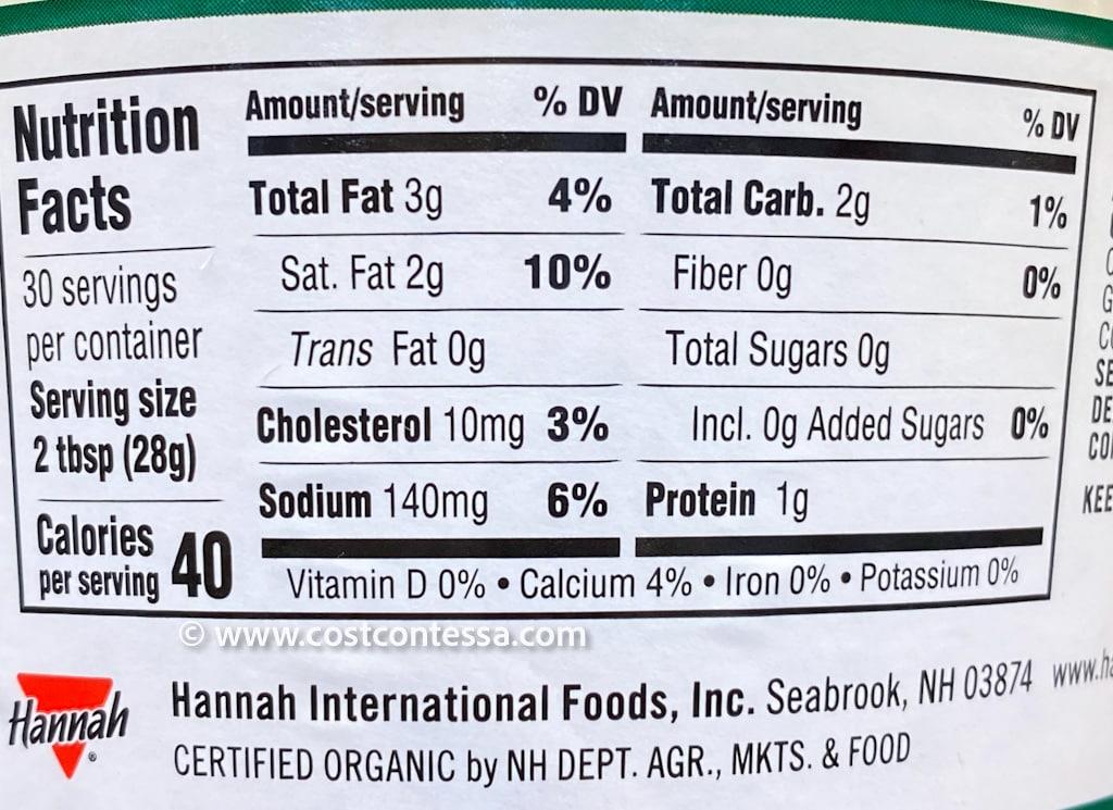Hannah Foods Organic Tzatziki at Costco has: 40 Calories 3g Fat 2g Carbs 0g Sugars 1g Protein 4% DV Calcium